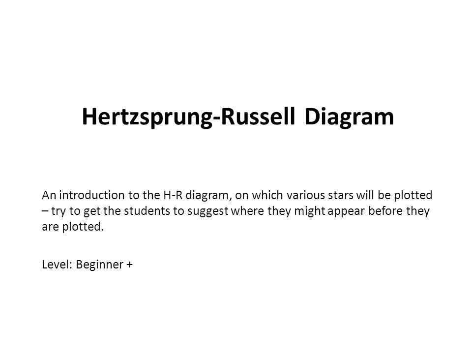 Hertzsprung-Russell Diagram An introduction to the H-R diagram, on which various stars will be plotted – try to get the students to suggest where they