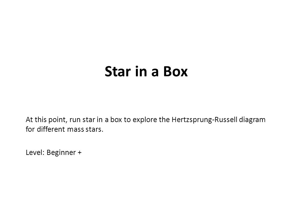 Star in a Box At this point, run star in a box to explore the Hertzsprung-Russell diagram for different mass stars. Level: Beginner +