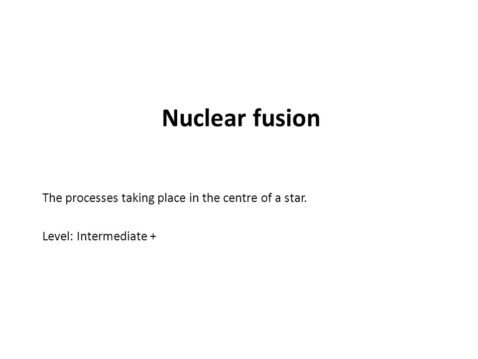 Nuclear fusion The processes taking place in the centre of a star. Level: Intermediate +