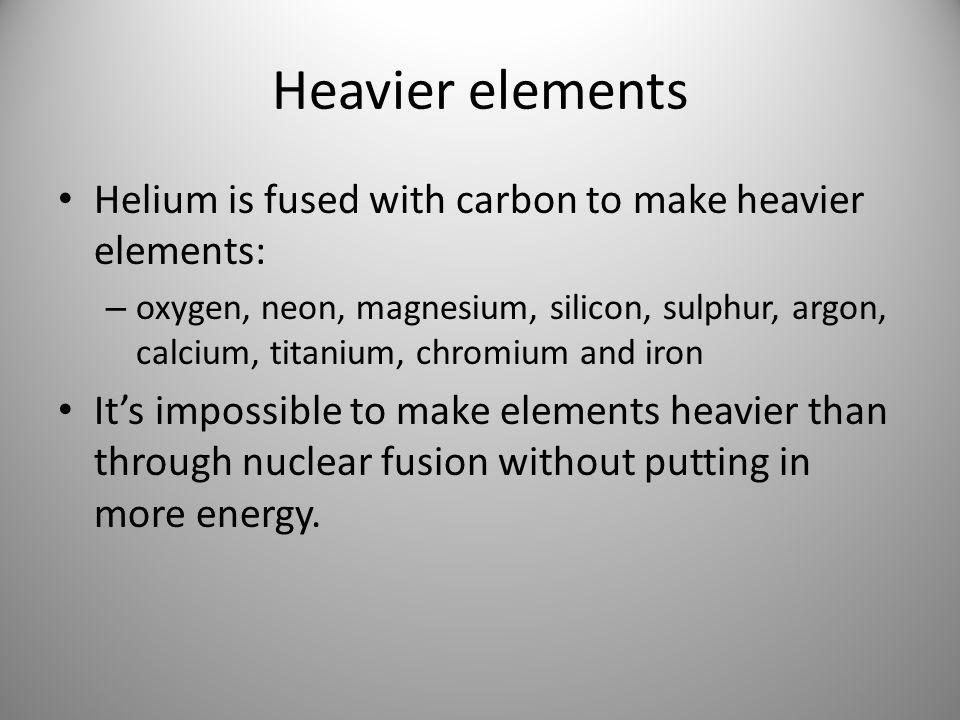 Heavier elements Helium is fused with carbon to make heavier elements: – oxygen, neon, magnesium, silicon, sulphur, argon, calcium, titanium, chromium