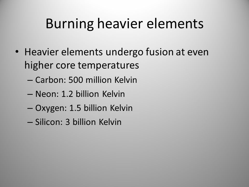 Burning heavier elements Heavier elements undergo fusion at even higher core temperatures – Carbon: 500 million Kelvin – Neon: 1.2 billion Kelvin – Ox