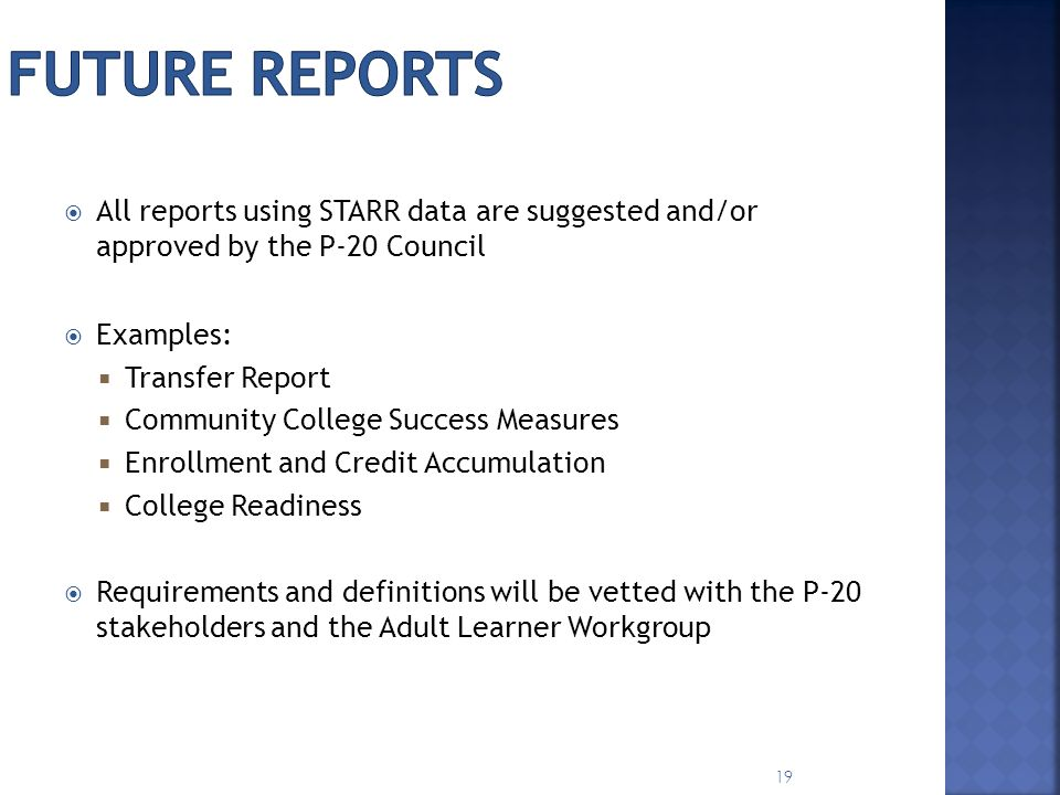 All reports using STARR data are suggested and/or approved by the P-20 Council Examples: Transfer Report Community College Success Measures Enrollment