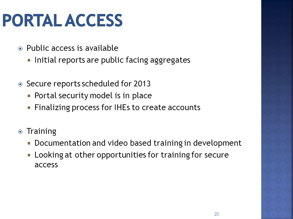 Public access is available Initial reports are public facing aggregates Secure reports scheduled for 2013 Portal security model is in place Finalizing