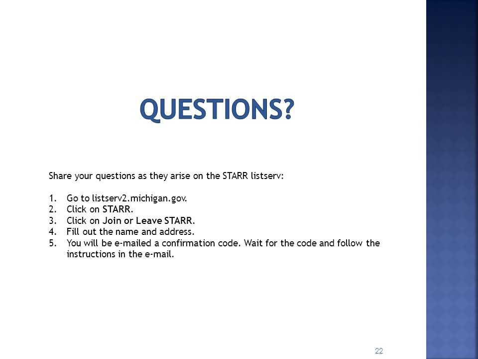 22 Share your questions as they arise on the STARR listserv: 1.Go to listserv2.michigan.gov. 2.Click on STARR. 3.Click on Join or Leave STARR. 4.Fill