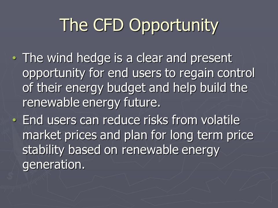 The CFD Opportunity The wind hedge is a clear and present opportunity for end users to regain control of their energy budget and help build the renewable energy future.