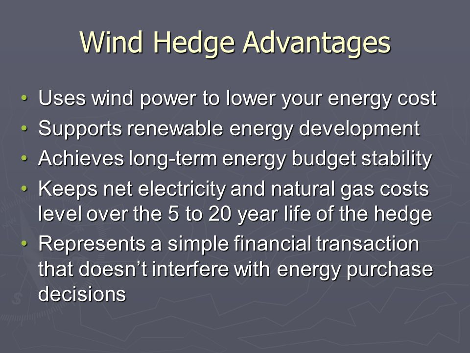 Wind Hedge Advantages Uses wind power to lower your energy costUses wind power to lower your energy cost Supports renewable energy developmentSupports renewable energy development Achieves long-term energy budget stabilityAchieves long-term energy budget stability Keeps net electricity and natural gas costs level over the 5 to 20 year life of the hedgeKeeps net electricity and natural gas costs level over the 5 to 20 year life of the hedge Represents a simple financial transaction that doesnt interfere with energy purchase decisionsRepresents a simple financial transaction that doesnt interfere with energy purchase decisions