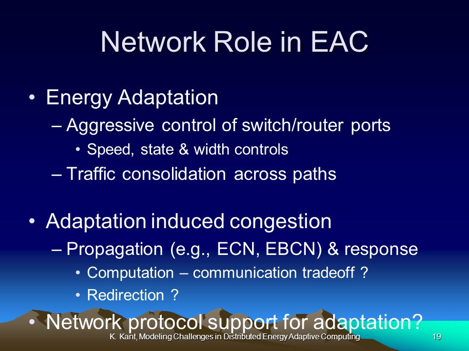 K. Kant, Modeling Challenges in Distributed Energy Adaptive Computing19 Network Role in EAC Energy Adaptation –Aggressive control of switch/router por