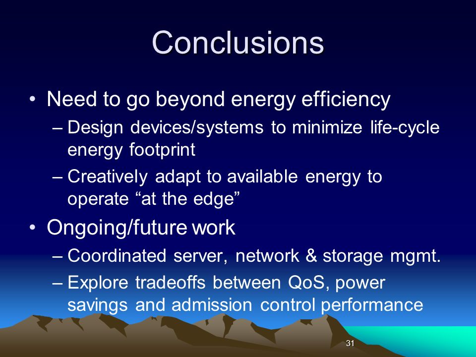 Conclusions Need to go beyond energy efficiency –Design devices/systems to minimize life-cycle energy footprint –Creatively adapt to available energy to operate at the edge Ongoing/future work –Coordinated server, network & storage mgmt.