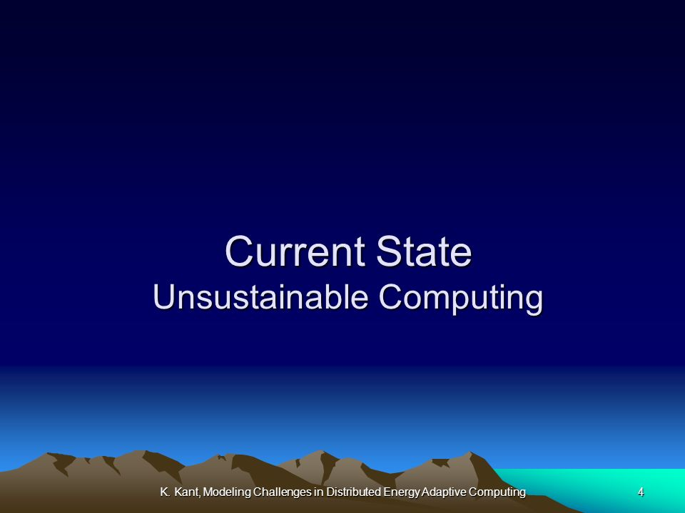 K. Kant, Modeling Challenges in Distributed Energy Adaptive Computing4 Current State Unsustainable Computing