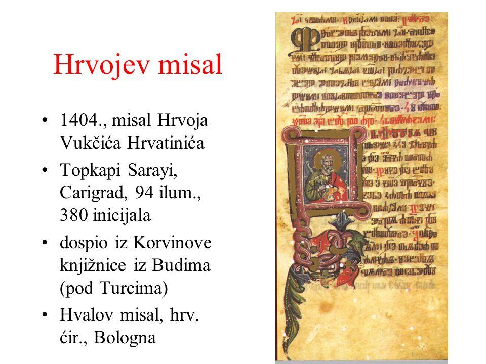 Hrvojev misal 1404., misal Hrvoja Vukčića Hrvatinića Topkapi Sarayi, Carigrad, 94 ilum., 380 inicijala dospio iz Korvinove knjižnice iz Budima (pod Tu