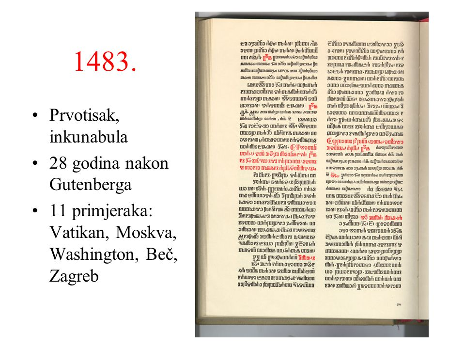 1483. Prvotisak, inkunabula 28 godina nakon Gutenberga 11 primjeraka: Vatikan, Moskva, Washington, Beč, Zagreb