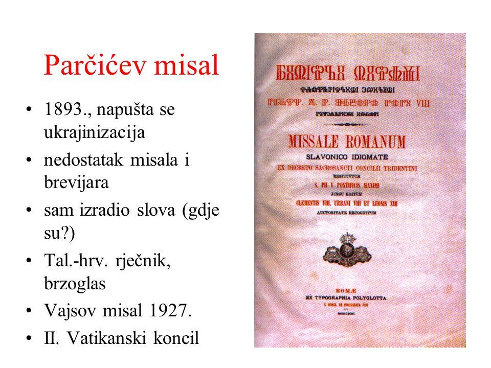 Parčićev misal 1893., napušta se ukrajinizacija nedostatak misala i brevijara sam izradio slova (gdje su?) Tal.-hrv. rječnik, brzoglas Vajsov misal 19
