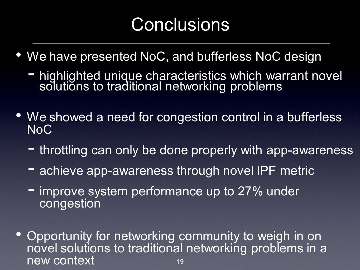 19 Conclusions We have presented NoC, and bufferless NoC design highlighted unique characteristics which warrant novel solutions to traditional networ
