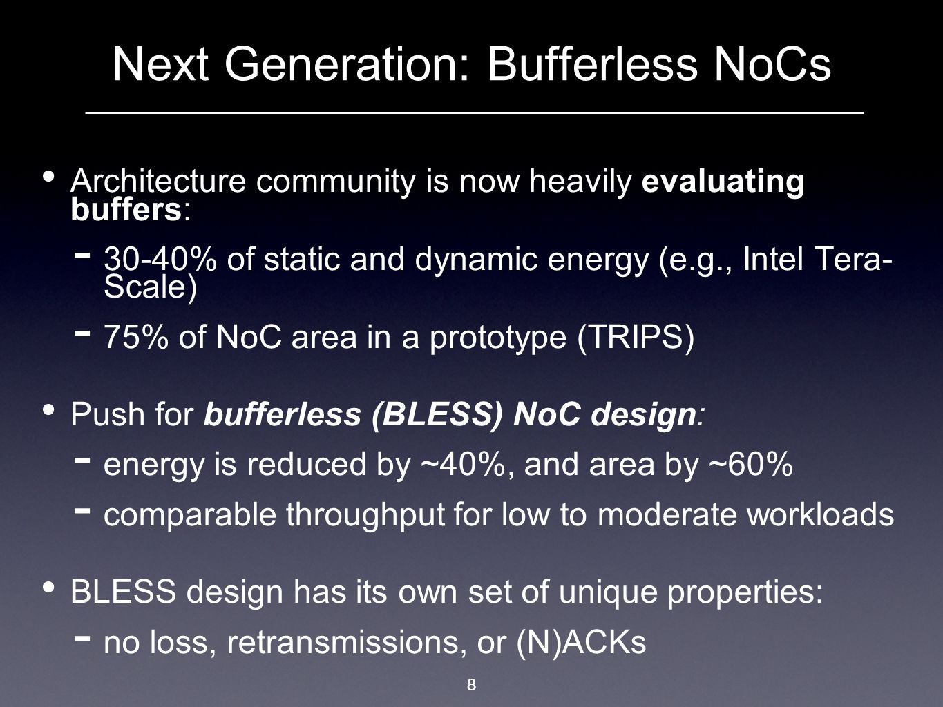 8 Next Generation: Bufferless NoCs Architecture community is now heavily evaluating buffers: 30-40% of static and dynamic energy (e.g., Intel Tera- Sc