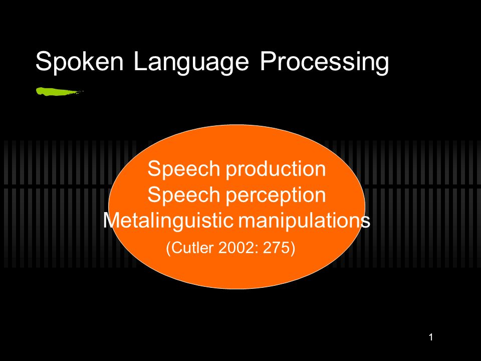 1 Spoken Language Processing Speech production Speech perception Metalinguistic manipulations (Cutler 2002: 275)