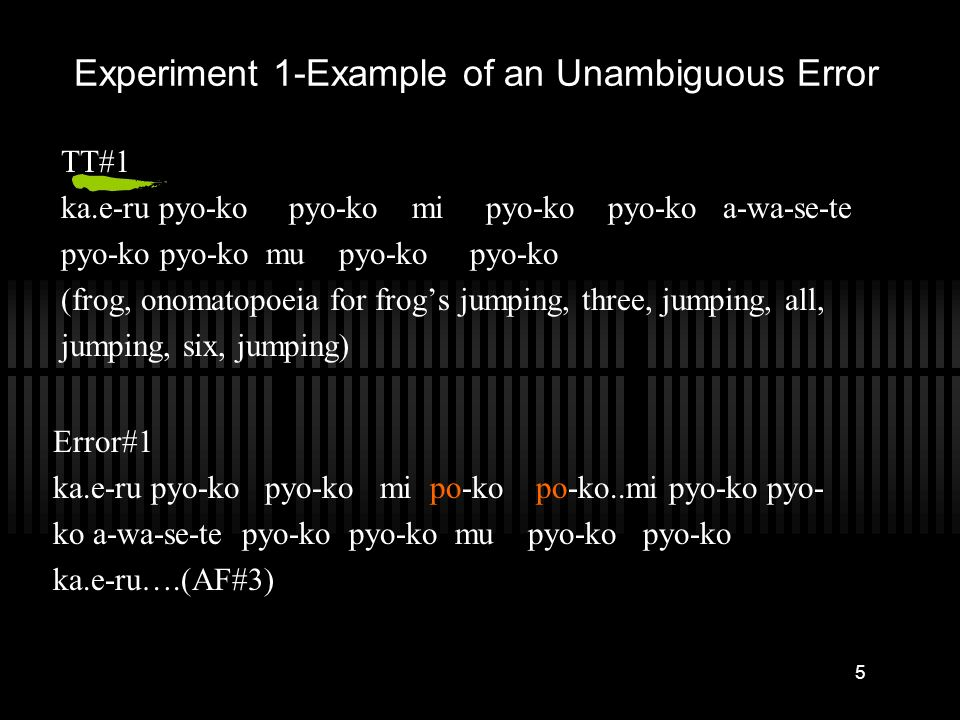 5 Experiment 1-Example of an Unambiguous Error TT#1 ka.e-ru pyo-ko pyo-ko mi pyo-ko pyo-ko a-wa-se-te pyo-ko pyo-ko mu pyo-ko pyo-ko (frog, onomatopoeia for frogs jumping, three, jumping, all, jumping, six, jumping) Error#1 ka.e-ru pyo-ko pyo-ko mi po-ko po-ko..mi pyo-ko pyo- ko a-wa-se-te pyo-ko pyo-ko mu pyo-ko pyo-ko ka.e-ru….(AF#3)