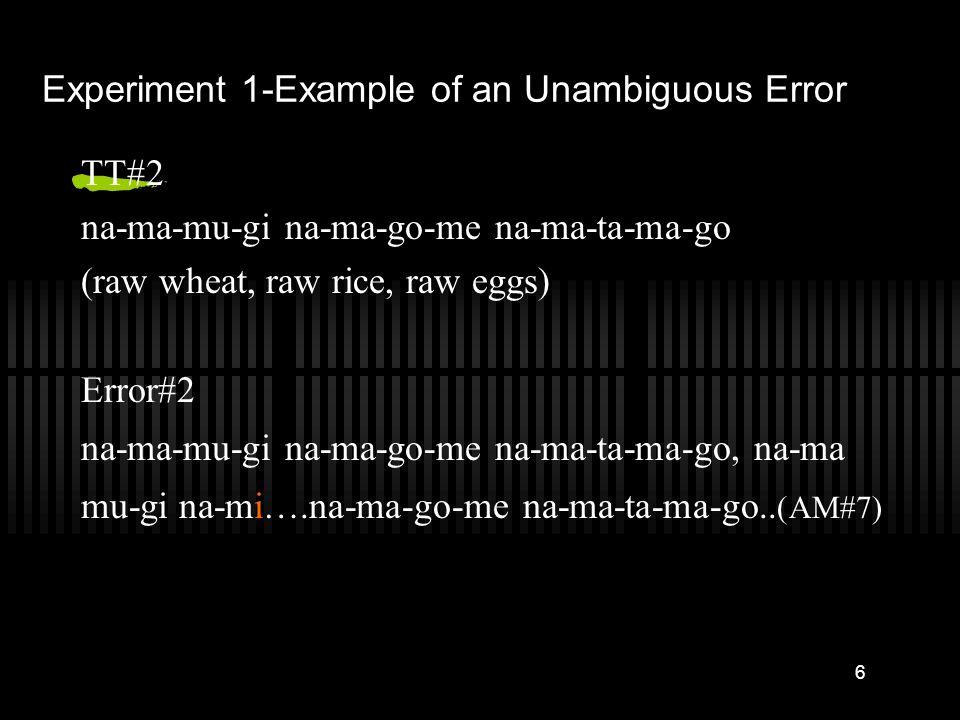 6 Experiment 1-Example of an Unambiguous Error TT#2 na-ma-mu-gi na-ma-go-me na-ma-ta-ma-go (raw wheat, raw rice, raw eggs) Error#2 na-ma-mu-gi na-ma-go-me na-ma-ta-ma-go, na-ma mu-gi na-mi….na-ma-go-me na-ma-ta-ma-go..