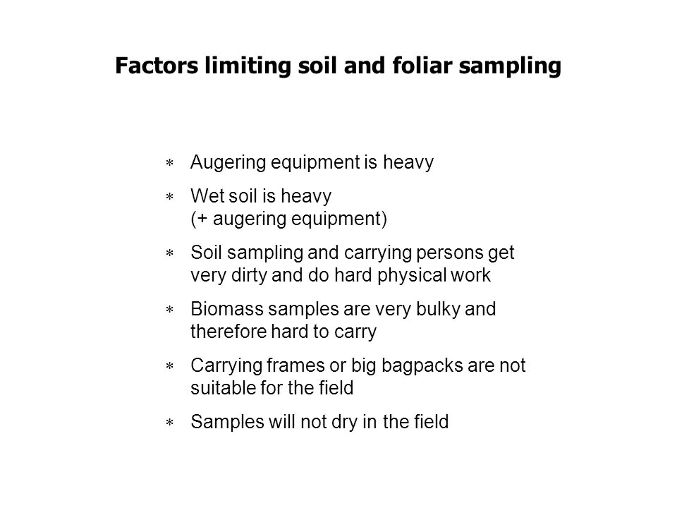 Factors limiting soil and foliar sampling Augering equipment is heavy Wet soil is heavy (+ augering equipment) Soil sampling and carrying persons get