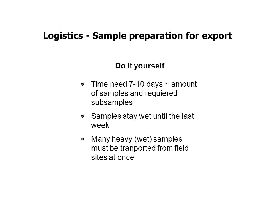 Logistics - Sample preparation for export Do it yourself Time need 7-10 days ~ amount of samples and requiered subsamples Samples stay wet until the l
