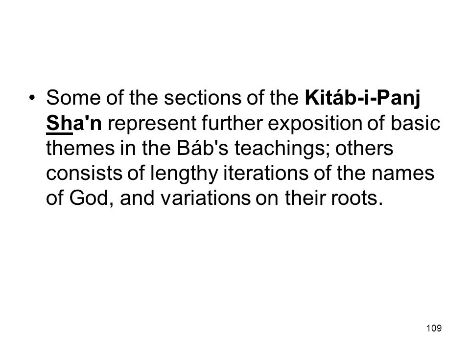 109 Some of the sections of the Kitáb-i-Panj Sha'n represent further exposition of basic themes in the Báb's teachings; others consists of lengthy ite