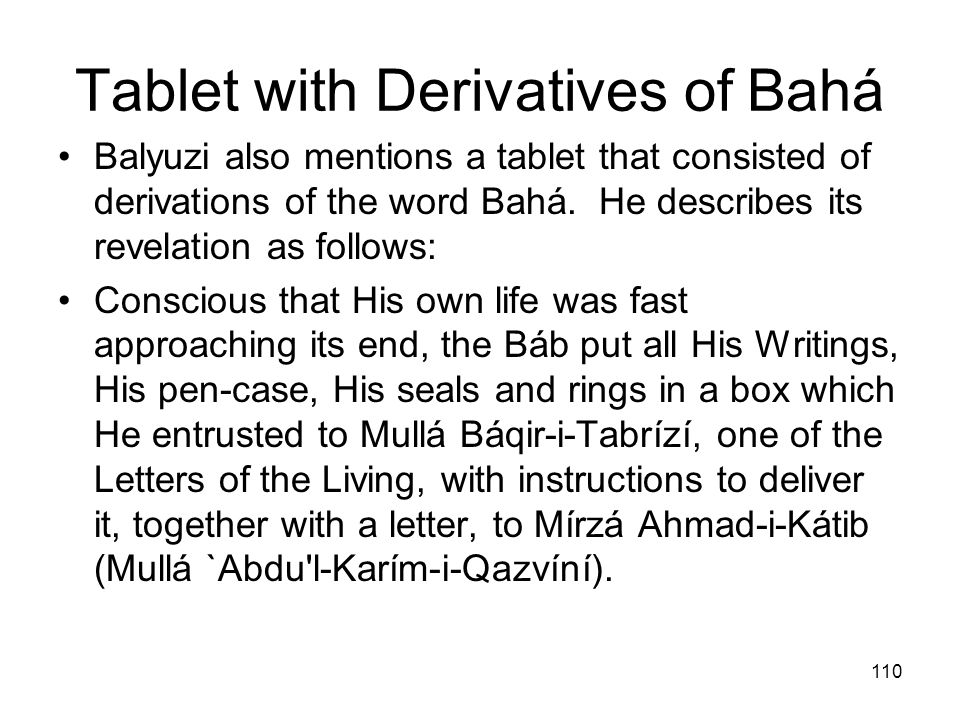 110 Tablet with Derivatives of Bahá Balyuzi also mentions a tablet that consisted of derivations of the word Bahá. He describes its revelation as foll