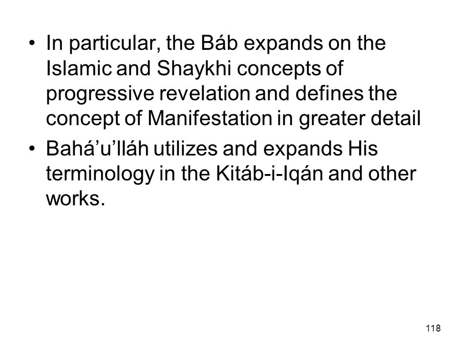 118 In particular, the Báb expands on the Islamic and Shaykhi concepts of progressive revelation and defines the concept of Manifestation in greater d