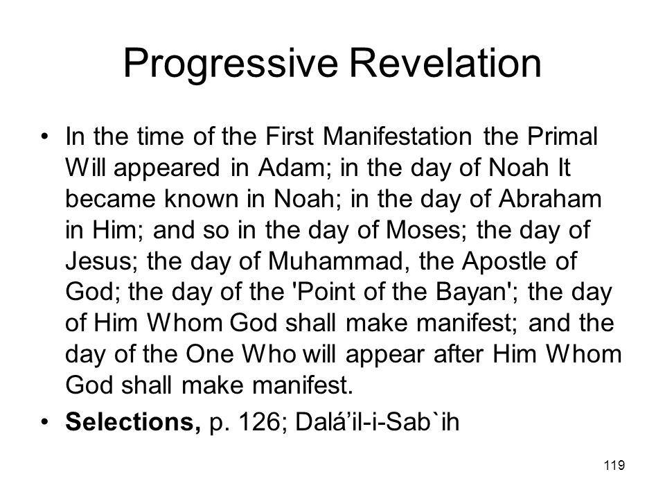 119 Progressive Revelation In the time of the First Manifestation the Primal Will appeared in Adam; in the day of Noah It became known in Noah; in the