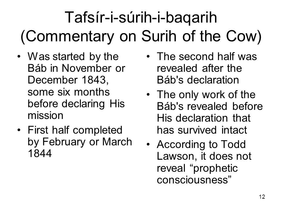 12 Tafsír-i-súrih-i-baqarih (Commentary on Surih of the Cow) Was started by the Báb in November or December 1843, some six months before declaring His