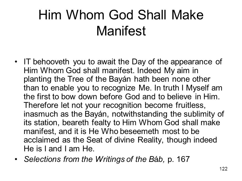 122 Him Whom God Shall Make Manifest IT behooveth you to await the Day of the appearance of Him Whom God shall manifest. Indeed My aim in planting the