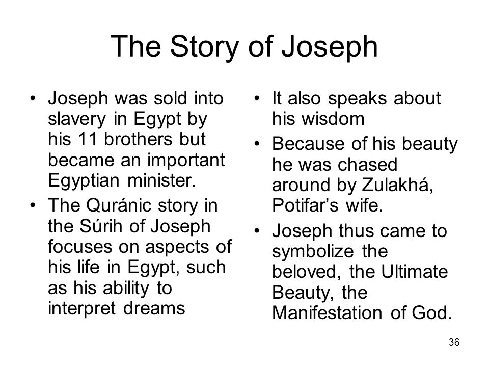 36 The Story of Joseph Joseph was sold into slavery in Egypt by his 11 brothers but became an important Egyptian minister. The Quránic story in the Sú