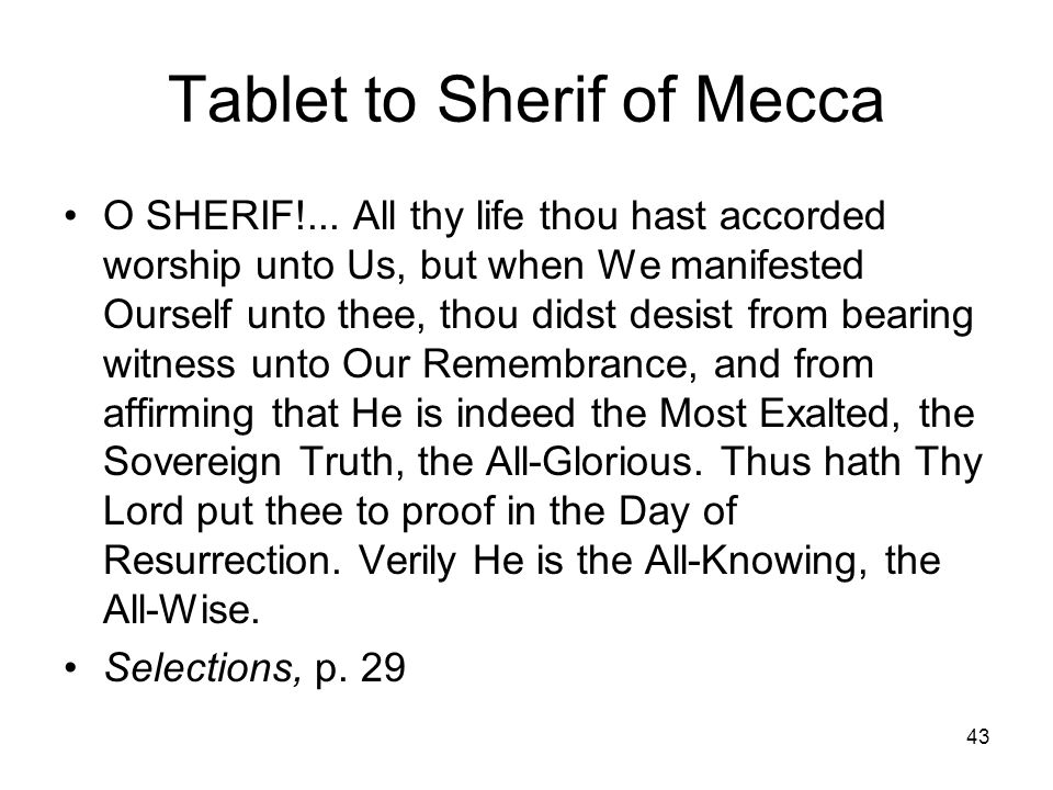 43 Tablet to Sherif of Mecca O SHERIF!... All thy life thou hast accorded worship unto Us, but when We manifested Ourself unto thee, thou didst desist