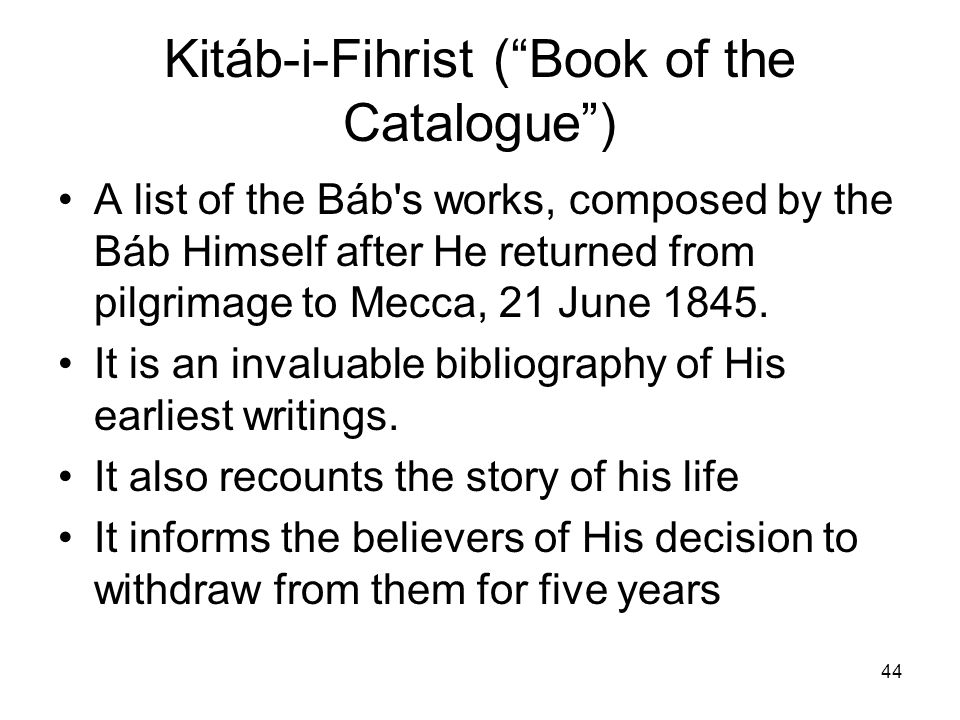 44 Kitáb-i-Fihrist (Book of the Catalogue) A list of the Báb's works, composed by the Báb Himself after He returned from pilgrimage to Mecca, 21 June