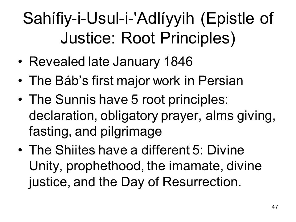 47 Sahífiy i-Usul-i-'Adlíyyih (Epistle of Justice: Root Principles) Revealed late January 1846 The Bábs first major work in Persian The Sunnis have 5