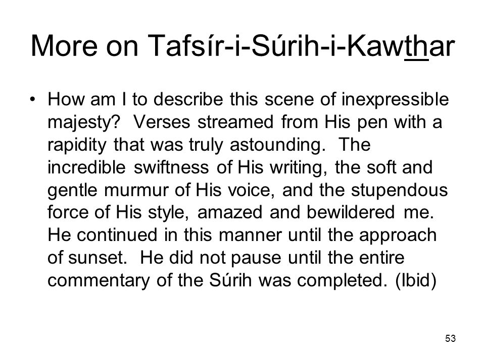 53 More on Tafsír-i-Súrih-i-Kawthar How am I to describe this scene of inexpressible majesty? Verses streamed from His pen with a rapidity that was tr