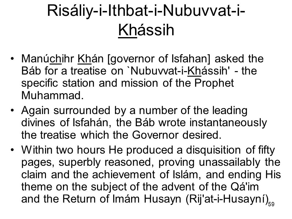59 Risáliy-i-Ithbat-i-Nubuvvat-i- Khássih Manúchihr Khán [governor of Isfahan] asked the Báb for a treatise on `Nubuvvat i Khássih' the specific stati