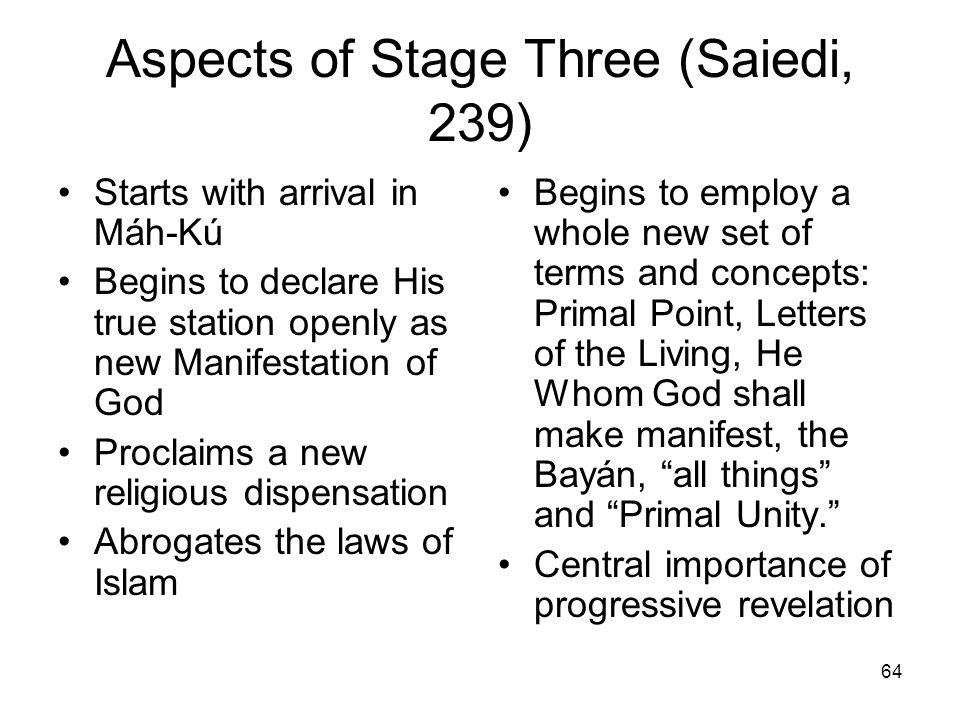 64 Aspects of Stage Three (Saiedi, 239) Starts with arrival in Máh-Kú Begins to declare His true station openly as new Manifestation of God Proclaims