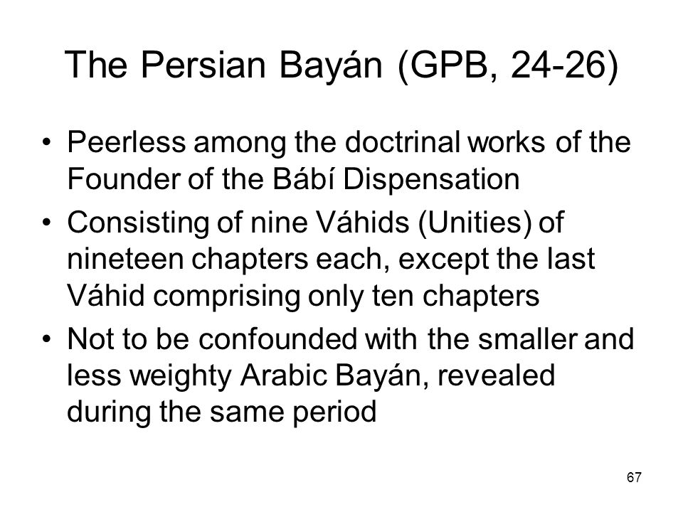 67 The Persian Bayán (GPB, 24-26) Peerless among the doctrinal works of the Founder of the Bábí Dispensation Consisting of nine Váhids (Unities) of ni