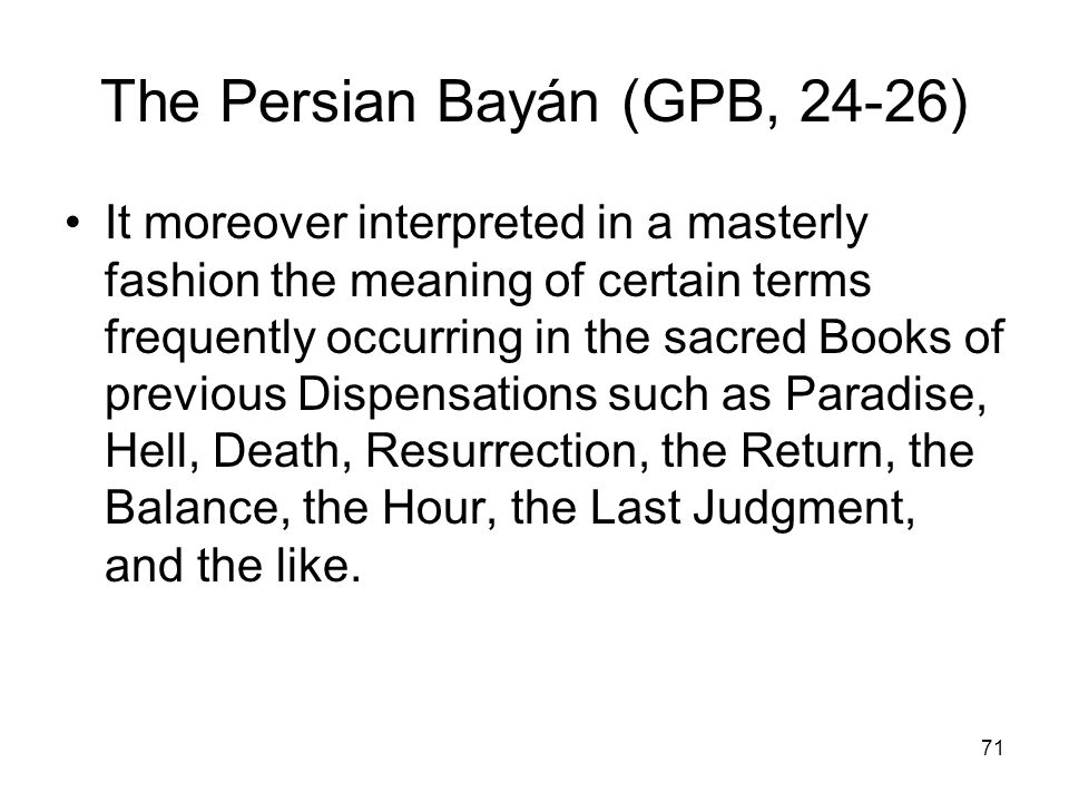 71 The Persian Bayán (GPB, 24-26) It moreover interpreted in a masterly fashion the meaning of certain terms frequently occurring in the sacred Books