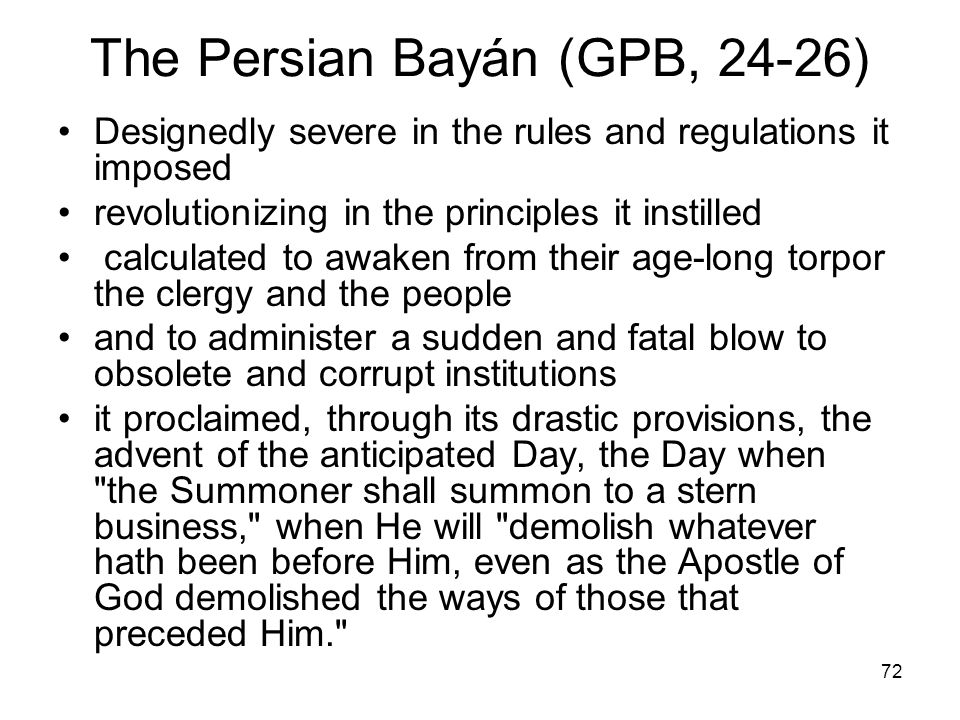 72 The Persian Bayán (GPB, 24-26) Designedly severe in the rules and regulations it imposed revolutionizing in the principles it instilled calculated