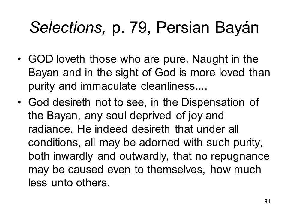 81 Selections, p. 79, Persian Bayán GOD loveth those who are pure. Naught in the Bayan and in the sight of God is more loved than purity and immaculat