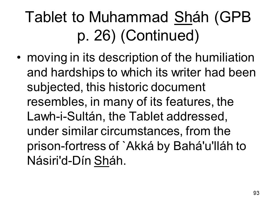 93 Tablet to Muhammad Sháh (GPB p. 26) (Continued) moving in its description of the humiliation and hardships to which its writer had been subjected,