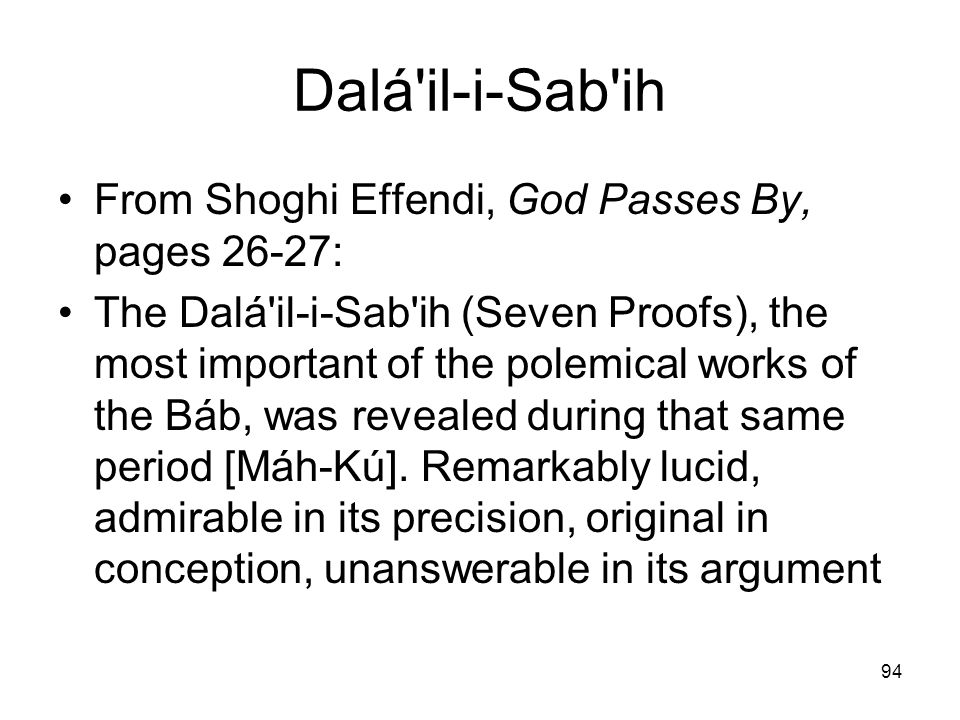 94 Dalá'il-i-Sab'ih From Shoghi Effendi, God Passes By, pages 26 27: The Dalá'il i Sab'ih (Seven Proofs), the most important of the polemical works of