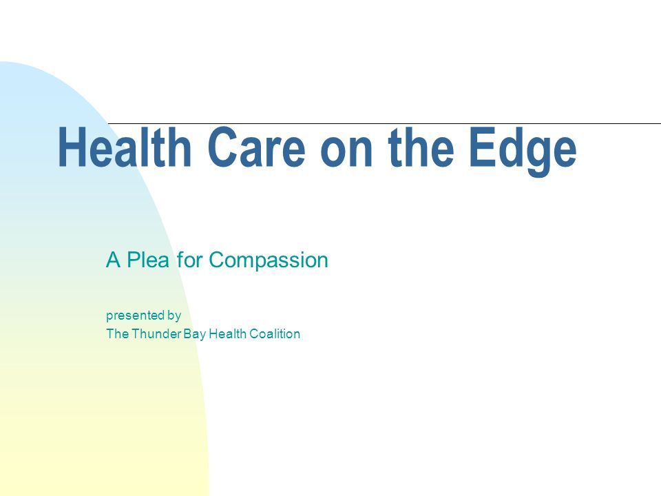 Health Care on the Edge A Plea for Compassion presented by The Thunder Bay Health Coalition