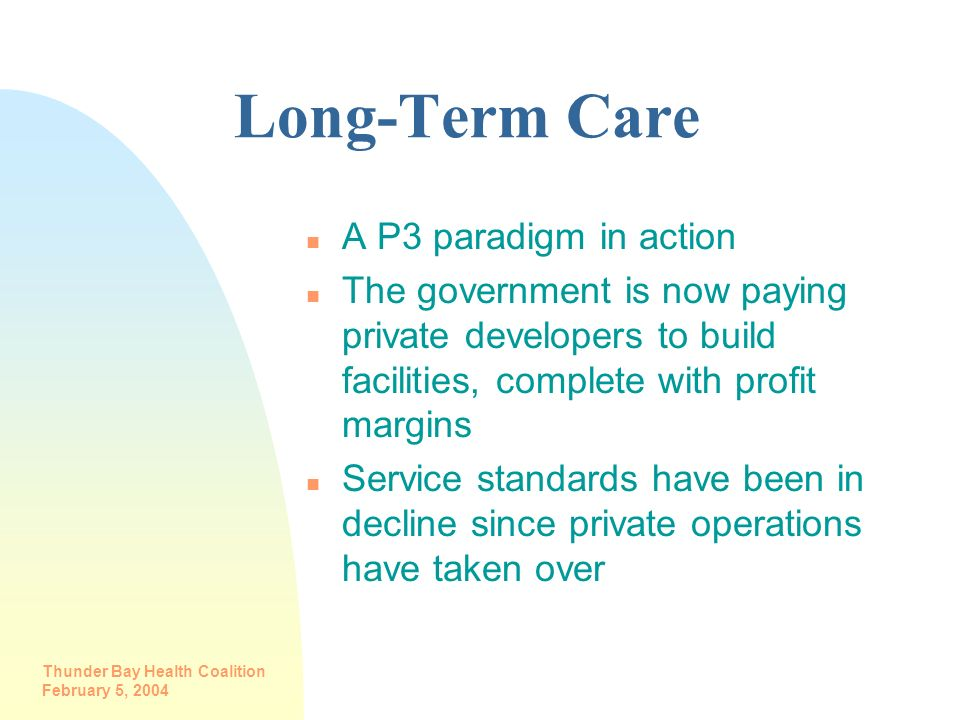 Thunder Bay Health Coalition February 5, 2004 Long-Term Care n A P3 paradigm in action n The government is now paying private developers to build faci