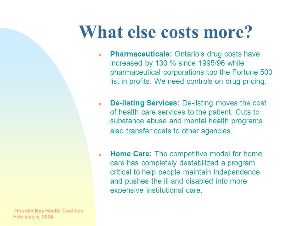 Thunder Bay Health Coalition February 5, 2004 What else costs more? n Pharmaceuticals: Ontarios drug costs have increased by 130 % since 1995/96 while