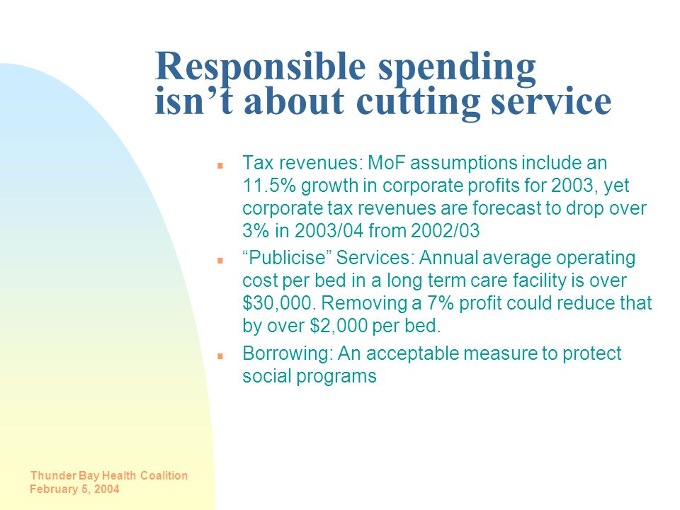 Thunder Bay Health Coalition February 5, 2004 Responsible spending isnt about cutting service n Tax revenues: MoF assumptions include an 11.5% growth