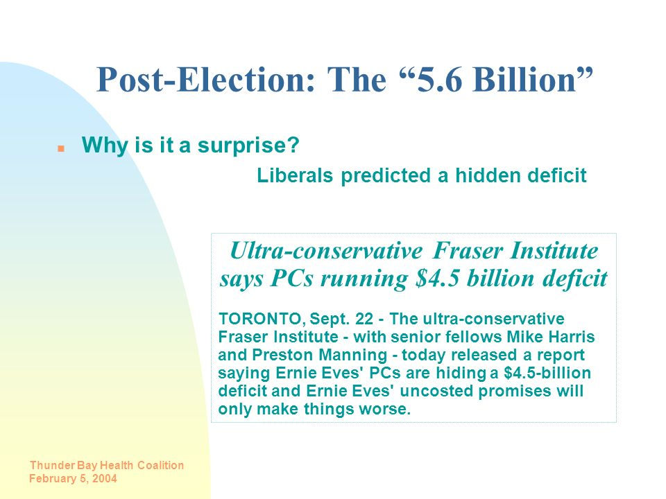 Thunder Bay Health Coalition February 5, 2004 Post-Election: The 5.6 Billion n Why is it a surprise? Liberals predicted a hidden deficit Ultra-conserv