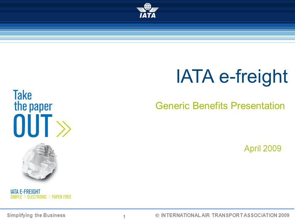 1 Simplifying the Business INTERNATIONAL AIR TRANSPORT ASSOCIATION 2009 IATA e-freight Generic Benefits Presentation April 2009