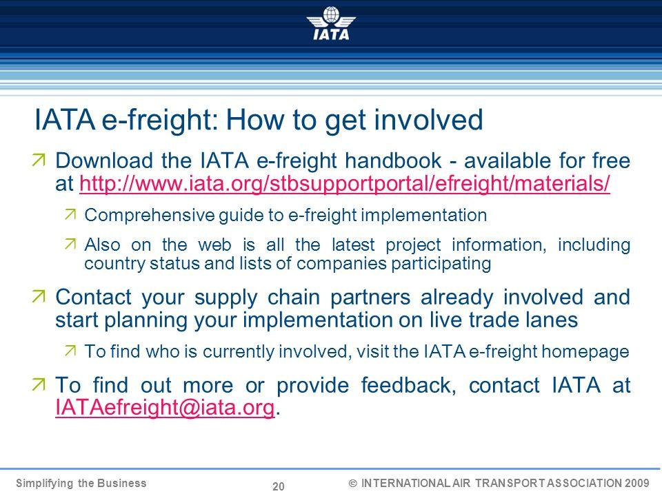 20 Simplifying the Business INTERNATIONAL AIR TRANSPORT ASSOCIATION 2009 IATA e-freight: How to get involved Download the IATA e-freight handbook - av