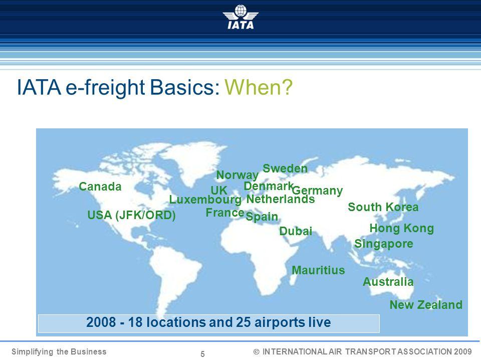 5 Simplifying the Business INTERNATIONAL AIR TRANSPORT ASSOCIATION 2009 IATA e-freight Basics: When? UK Singapore Hong Kong Netherlands Canada Sweden